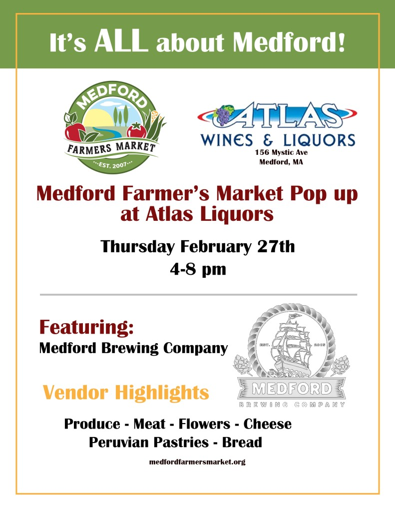 Medford Farmers Market Pop Up at Atlas Liquors.  Thursday February 27th 4-8pm Featuring Medford Brewing Company. Vendor Highlights: produce, meat, flowers, cheese, Peruvian pastries, and bread